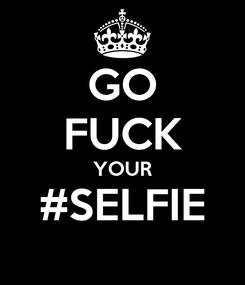 Poster: GO FUCK YOUR #SELFIE
