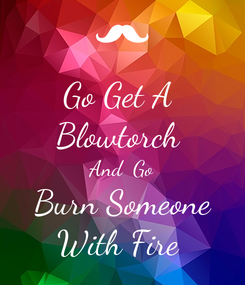 Poster: Go Get A  Blowtorch  And  Go Burn Someone With Fire