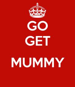 Poster: GO GET  MUMMY