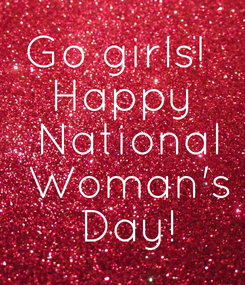 Poster: Go girls!  Happy  National  Woman's  Day!