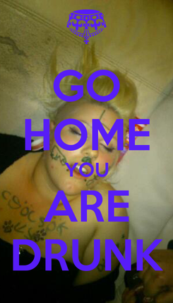 Poster: GO HOME YOU ARE DRUNK