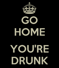 Poster: GO HOME  YOU'RE DRUNK