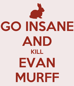 Poster: GO INSANE AND KILL EVAN MURFF