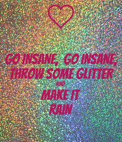 Poster: GO INSANE,  GO INSANE, THROW SOME GLITTER AND MAKE IT RAIN