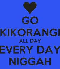 Poster: GO KIKORANGI ALL DAY EVERY DAY NIGGAH
