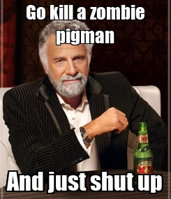 Poster: Go kill a zombie pigman And just shut up