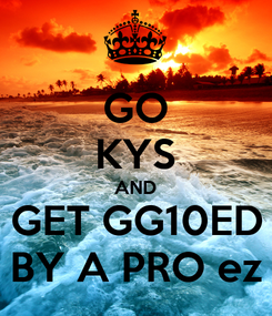 Poster: GO KYS AND GET GG10ED BY A PRO ez