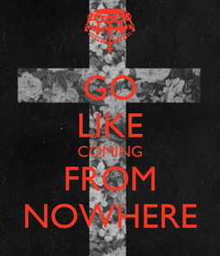 Poster: GO LIKE COMING FROM NOWHERE