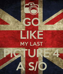 Poster: GO LIKE MY LAST PICTURE 4 A S/O