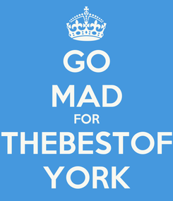 Poster: GO MAD FOR THEBESTOF YORK