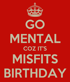 Poster: GO MENTAL COZ IT'S MISFITS BIRTHDAY