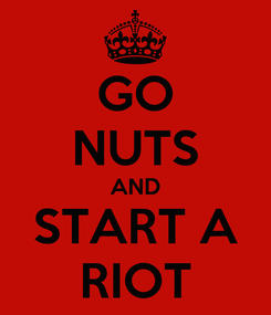Poster: GO NUTS AND START A RIOT