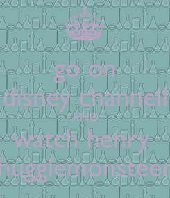 Poster: go on disney channell AND watch henry  hugglemonsteer