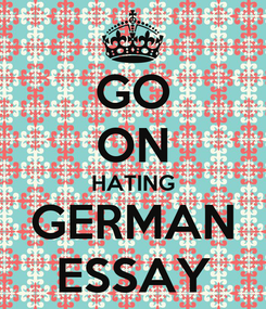 Poster: GO ON HATING GERMAN ESSAY