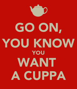 Poster: GO ON, YOU KNOW YOU WANT  A CUPPA