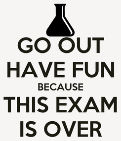 Poster: GO OUT HAVE FUN BECAUSE THIS EXAM IS OVER