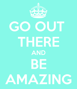 Poster: GO OUT  THERE AND BE AMAZING