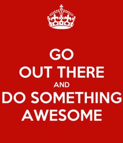 Poster: GO OUT THERE AND DO SOMETHING AWESOME