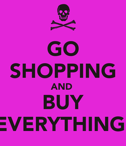 Poster: GO SHOPPING AND  BUY EVERYTHING