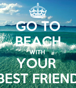 Poster: GO TO BEACH WITH  YOUR  BEST FRIEND