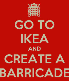 Poster: GO TO IKEA AND CREATE A BARRICADE
