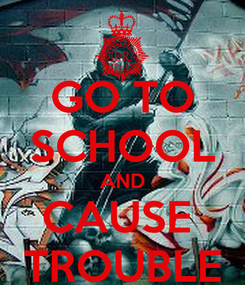 Poster: GO TO SCHOOL AND CAUSE  TROUBLE