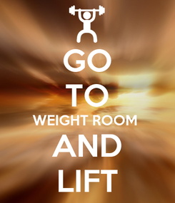 Poster: GO TO WEIGHT ROOM  AND LIFT