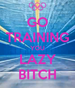 Poster: GO TRAINING YOU LAZY BITCH