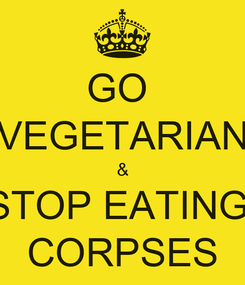 Poster: GO  VEGETARIAN & STOP EATING  CORPSES