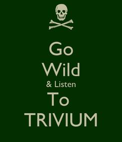 Poster: Go Wild & Listen To  TRIVIUM