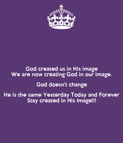 Poster: God created us in His image We are now creating God in our image. God doesn't change He is the same Yesterday Today and Forever Stay created in His Image!!!