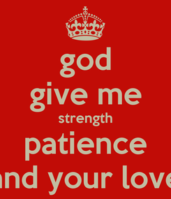Poster: god give me strength patience and your love