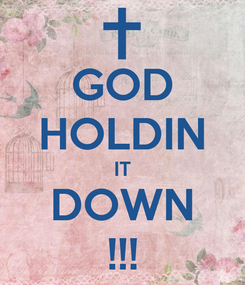 Poster: GOD HOLDIN IT DOWN !!!