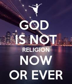 Poster: GOD  IS NOT RELIGION NOW OR EVER