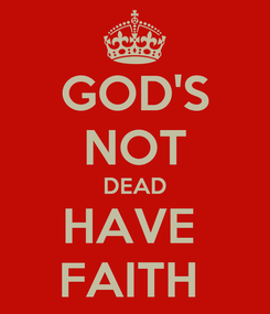 Poster: GOD'S NOT DEAD HAVE  FAITH