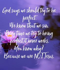 Poster: God says we should try to be  perfect. We know that we sin. Every time we try to bring  perfect,it never works. You know why? Because we are NOT Jesus.