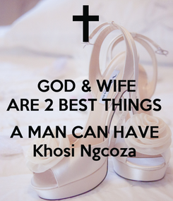 Poster: GOD & WIFE ARE 2 BEST THINGS   A MAN CAN HAVE  Khosi Ngcoza
