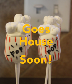 Poster: Goes House  Soon!