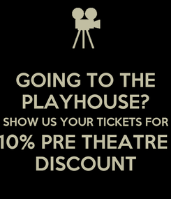 Poster: GOING TO THE PLAYHOUSE? SHOW US YOUR TICKETS FOR 10% PRE THEATRE  DISCOUNT