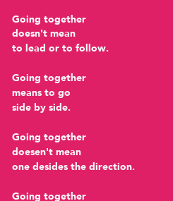 Poster: Going together doesn't mean to lead or to follow.  Going together means to go side by side.   Going together doesen't mean one desides the direction.   Going together means to find the right way for both.
