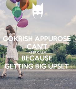 Poster: GOKRISH APPUROSE  CAN'T  KEEP CALM  BECAUSE  GETTING BIG UPSET