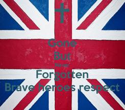 Poster: Gone But Never Forgotten Brave heroes respect