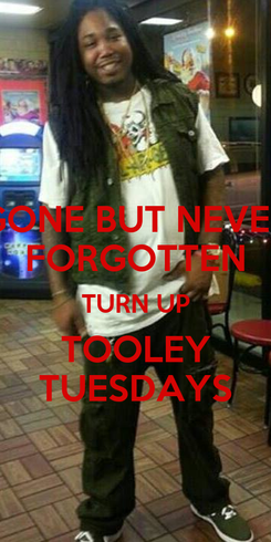 Poster: GONE BUT NEVER FORGOTTEN TURN UP TOOLEY TUESDAYS