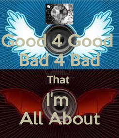 Poster: Good 4 Good  Bad 4 Bad That  I'm  All About