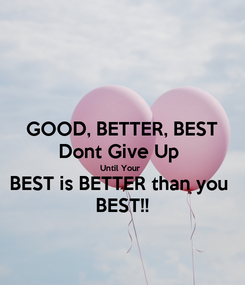 Poster: GOOD, BETTER, BEST Dont Give Up  Until Your  BEST is BETTER than you  BEST!!