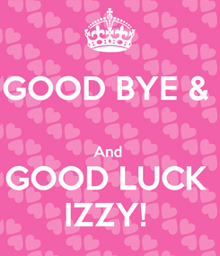 Poster: GOOD BYE &   And  GOOD LUCK  IZZY!