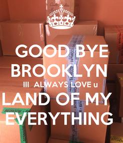 Poster: GOOD BYE BROOKLYN  III  ALWAYS LOVE u  LAND OF MY   EVERYTHING
