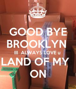 Poster: GOOD BYE BROOKLYN  III  ALWAYS LOVE u  LAND OF MY   ON