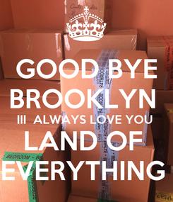 Poster: GOOD BYE BROOKLYN  III  ALWAYS LOVE YOU  LAND OF  EVERYTHING