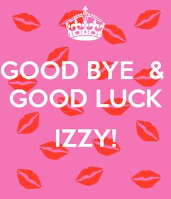 Poster: GOOD BYE  &  GOOD LUCK  IZZY!